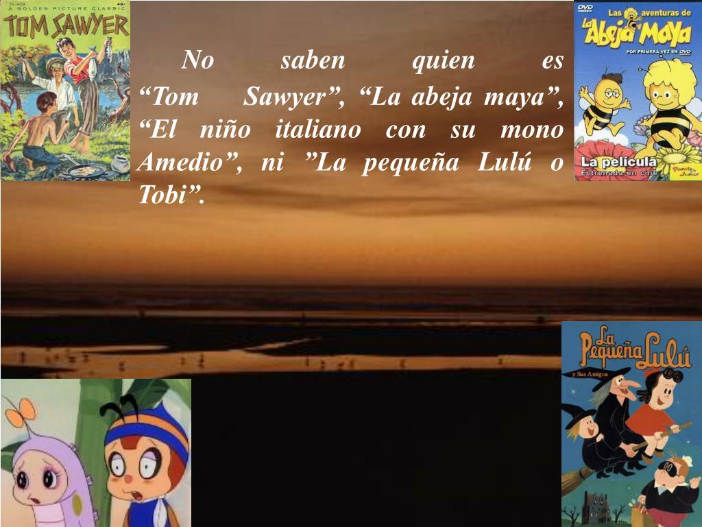 """No saben quien es """"Tom Sawyer"""", """"La abeja maya"""", """"El niño italiano con su mono Amedio"""", ni""""La pequeña Lulú o Tobi""""."""