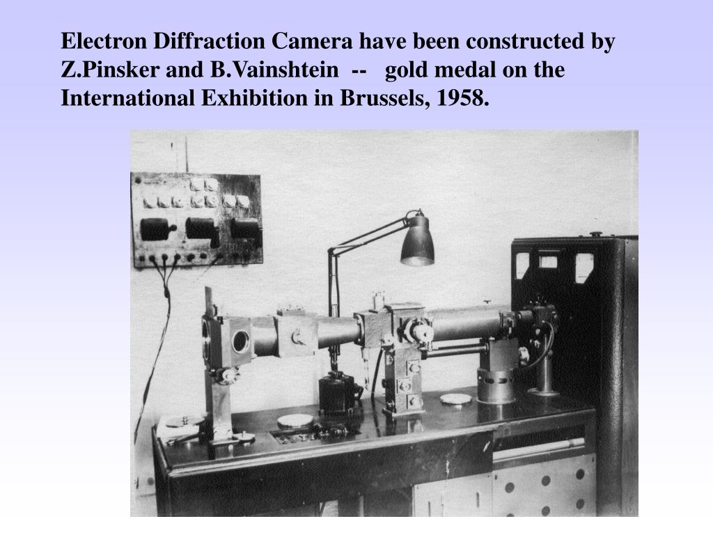 Electron Diffraction Camera have been constructed by Z.Pinsker and B.Vainshtein  --   gold medal on the International Exhibition in Brussels, 1958.