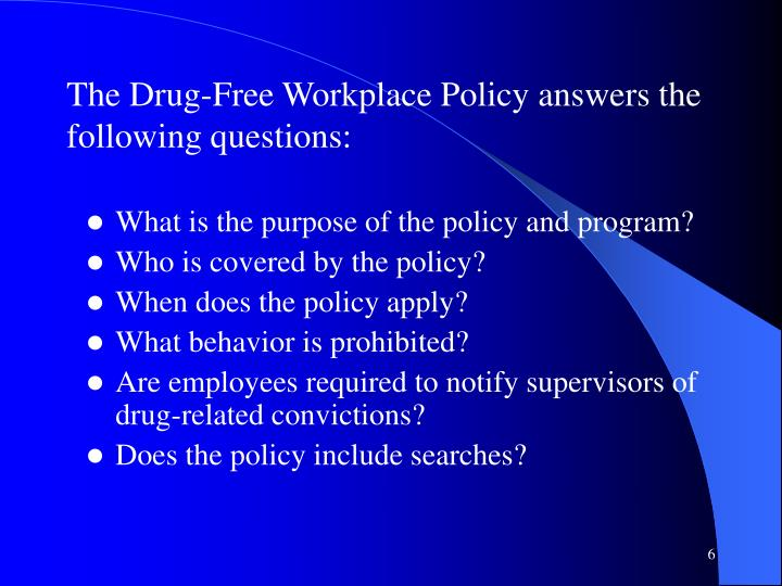 The Drug-Free Workplace Policy answers the following questions: