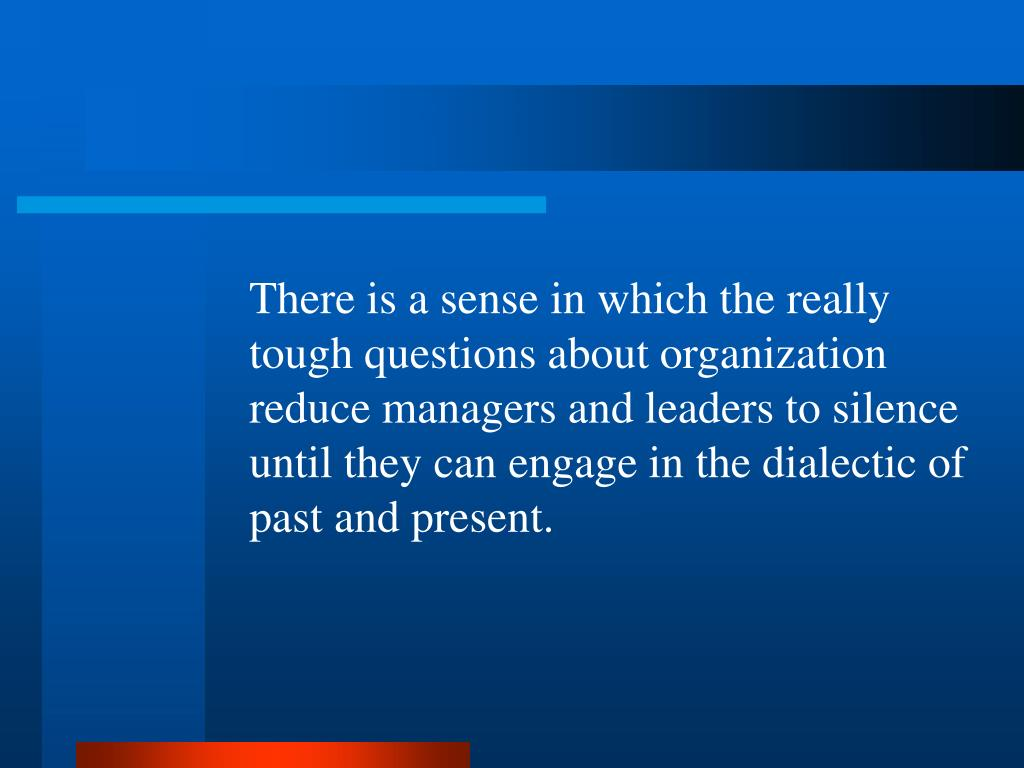 There is a sense in which the really tough questions about organization reduce managers and leaders to silence until they can engage in the dialectic of past and present.