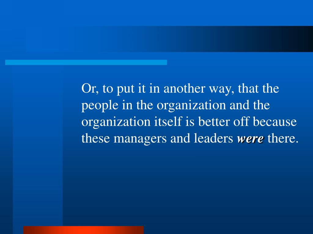 Or, to put it in another way, that the people in the organization and the organization itself is better off because these managers and leaders
