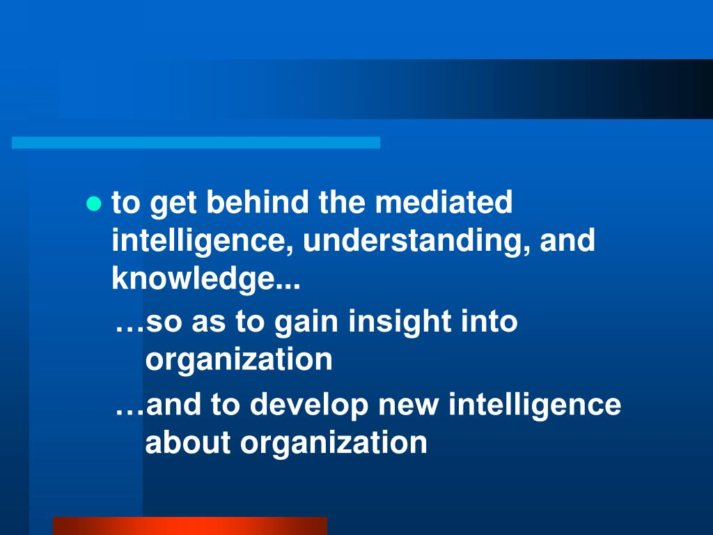 to get behind the mediated intelligence, understanding, and knowledge...
