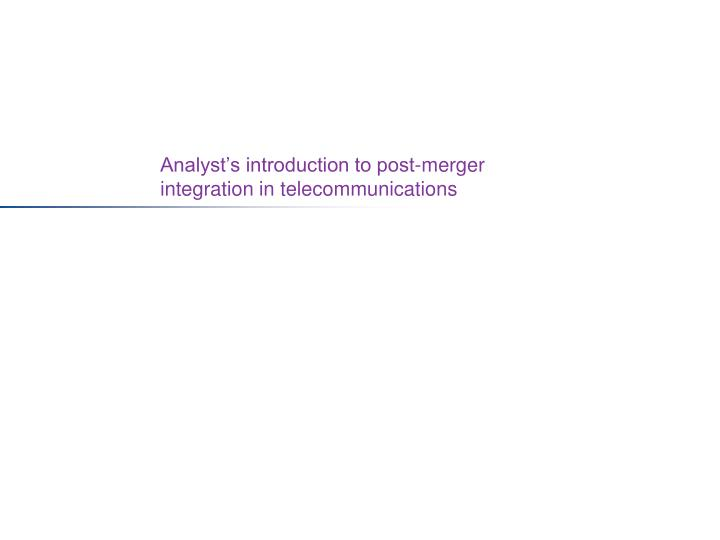 Analyst s introduction to post merger integration in telecommunications