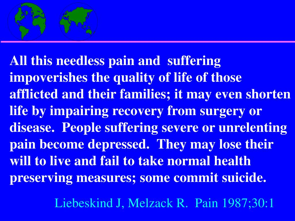All this needless pain and  suffering impoverishes the quality of life of those afflicted and their families; it may even shorten life by impairing recovery from surgery or disease.  People suffering severe or unrelenting pain become depressed.  They may lose their will to live and fail to take normal health preserving measures; some commit suicide.