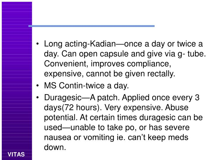 Long acting-Kadian—once a day or twice a day. Can open capsule and give via g- tube. Convenient, improves compliance, expensive, cannot be given rectally.