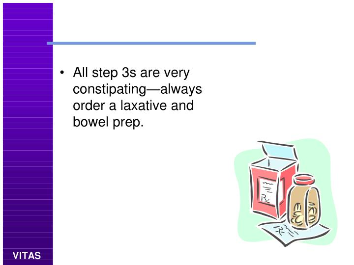 All step 3s are very constipating—always order a laxative and bowel prep.