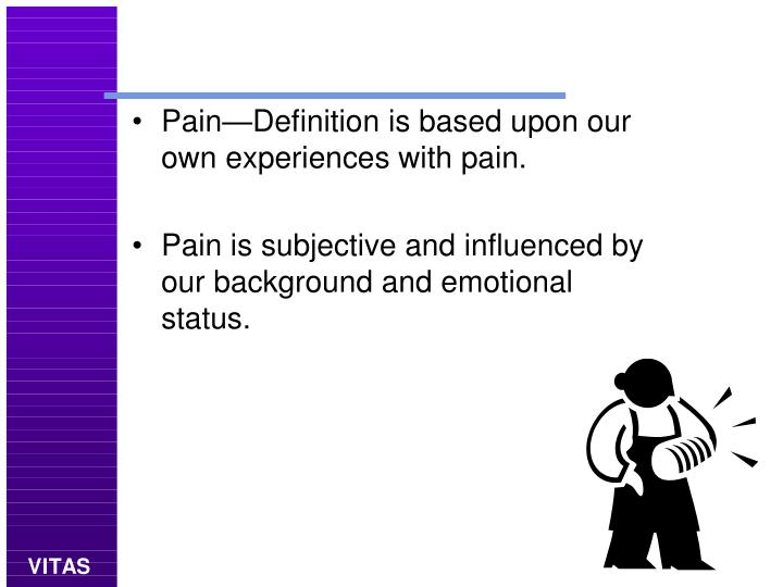 Pain—Definition is based upon our own experiences with pain.