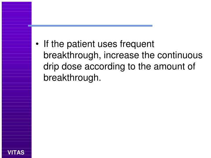 If the patient uses frequent breakthrough, increase the continuous drip dose according to the amount of breakthrough.