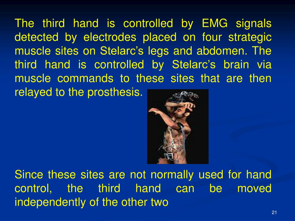 The third hand is controlled by EMG signals detected by electrodes placed on four strategic muscle sites on Stelarc's legs and abdomen. The third hand is controlled by Stelarc's brain via muscle commands to these sites that are then relayed to the prosthesis.