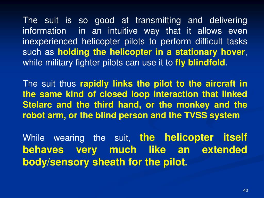 The suit is so good at transmitting and delivering  information  in an intuitive way that it allows even inexperienced helicopter pilots to perform difficult tasks such as
