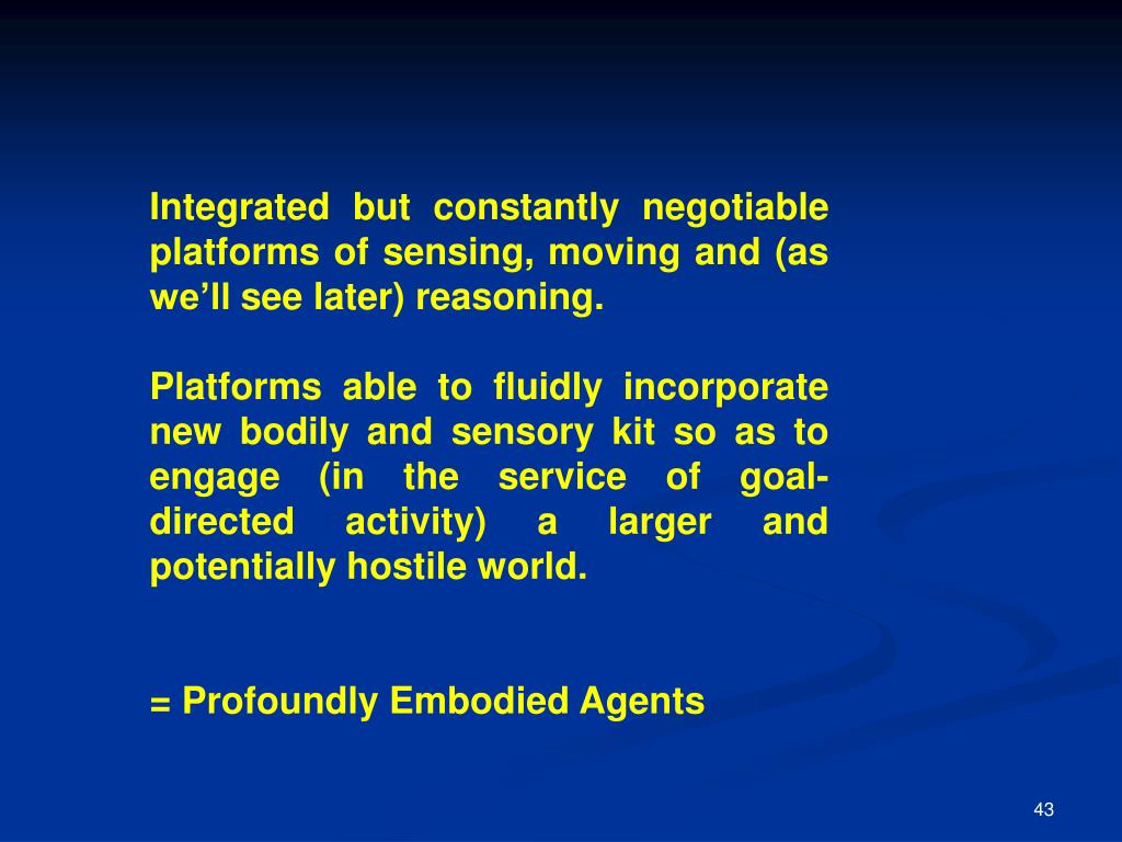 Integrated but constantly negotiable platforms of sensing, moving and (as we'll see later) reasoning.