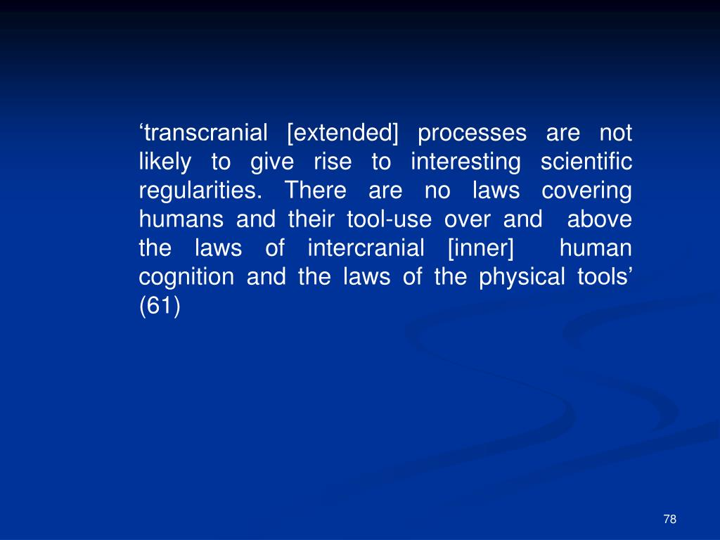 'transcranial [extended] processes are not  likely to give rise to interesting scientific  regularities. There are no laws covering humans and their tool-use over and  above the laws of intercranial [inner]  human cognition and the laws of the physical tools' (61)