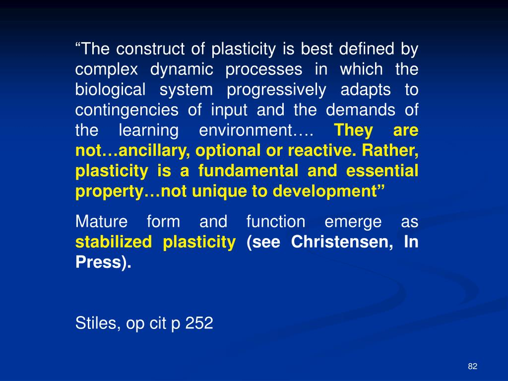 """The construct of plasticity is best defined by complex dynamic processes in which the biological system progressively adapts to contingencies of input and the demands of the learning environment…."