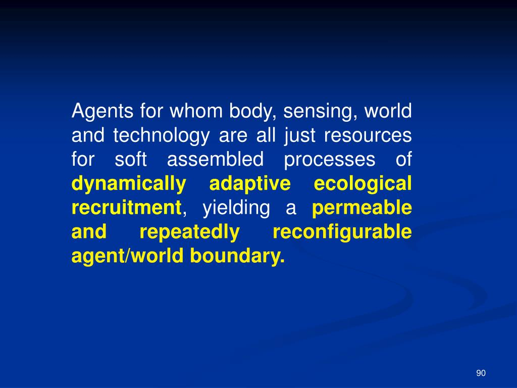 Agents for whom body, sensing, world and technology are all just resources for soft assembled processes of
