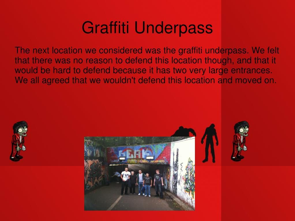 The next location we considered was the graffiti underpass. We felt that there was no reason to defend this location though, and that it would be hard to defend because it has two very large entrances.