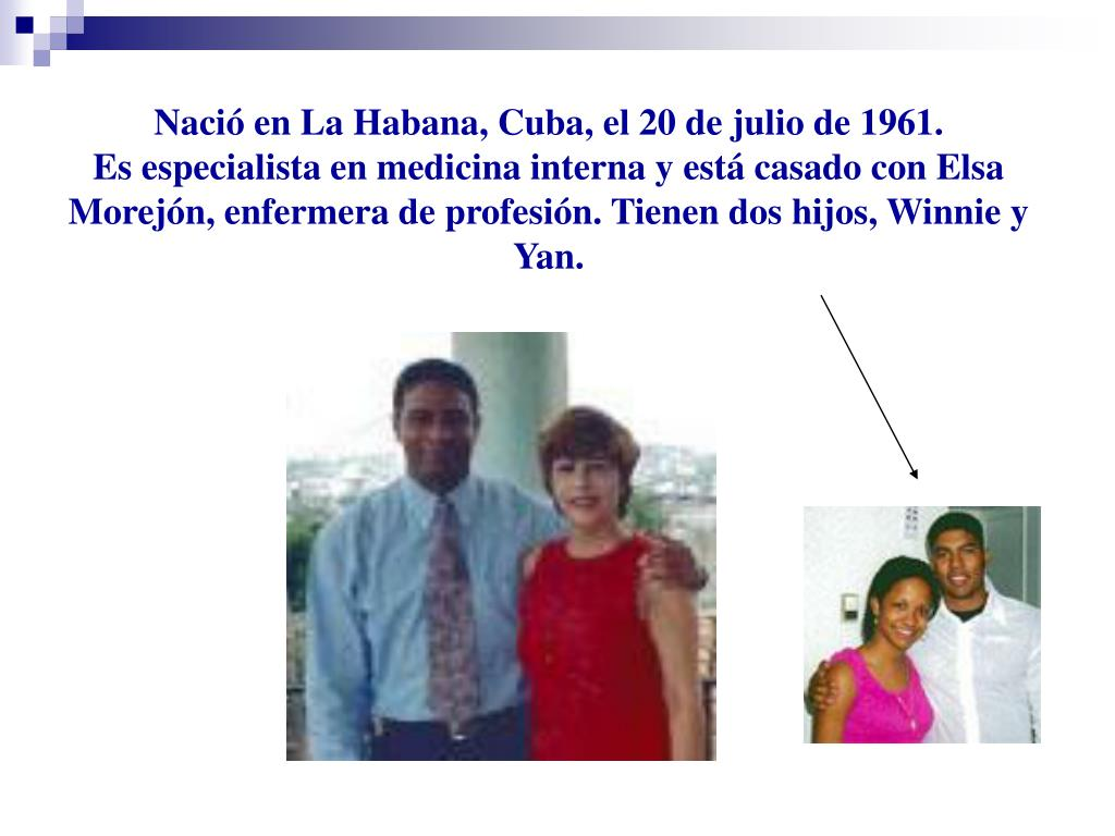 Nació en La Habana, Cuba, el 20 de julio de 1961.                                        Es especialista en medicina interna y está casado con Elsa Morejón, enfermera de profesión. Tienen dos hijos, Winnie y Yan.