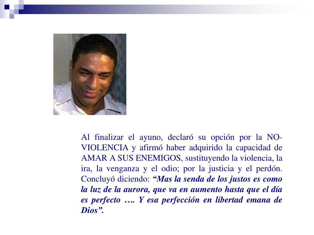 Al finalizar el ayuno, declaró su opción por la NO-VIOLENCIA y afirmó haber adquirido la capacidad de AMAR A SUS ENEMIGOS, sustituyendo la violencia, la ira, la venganza y el odio; por la justicia y el perdón. Concluyó diciendo: