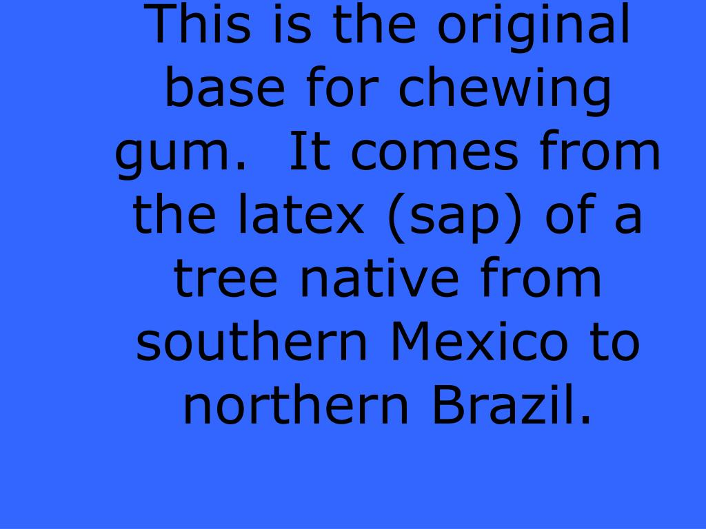 This is the original base for chewing gum.  It comes from the latex (sap) of a tree native from southern Mexico to northern Brazil.
