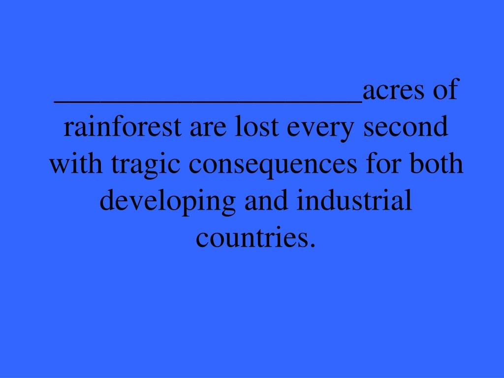 ____________________acres of rainforest are lost every second with tragic consequences for both developing and industrial countries.
