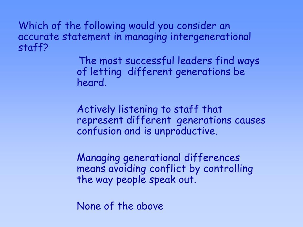 Which of the following would you consider an accurate statement in managing intergenerational staff?