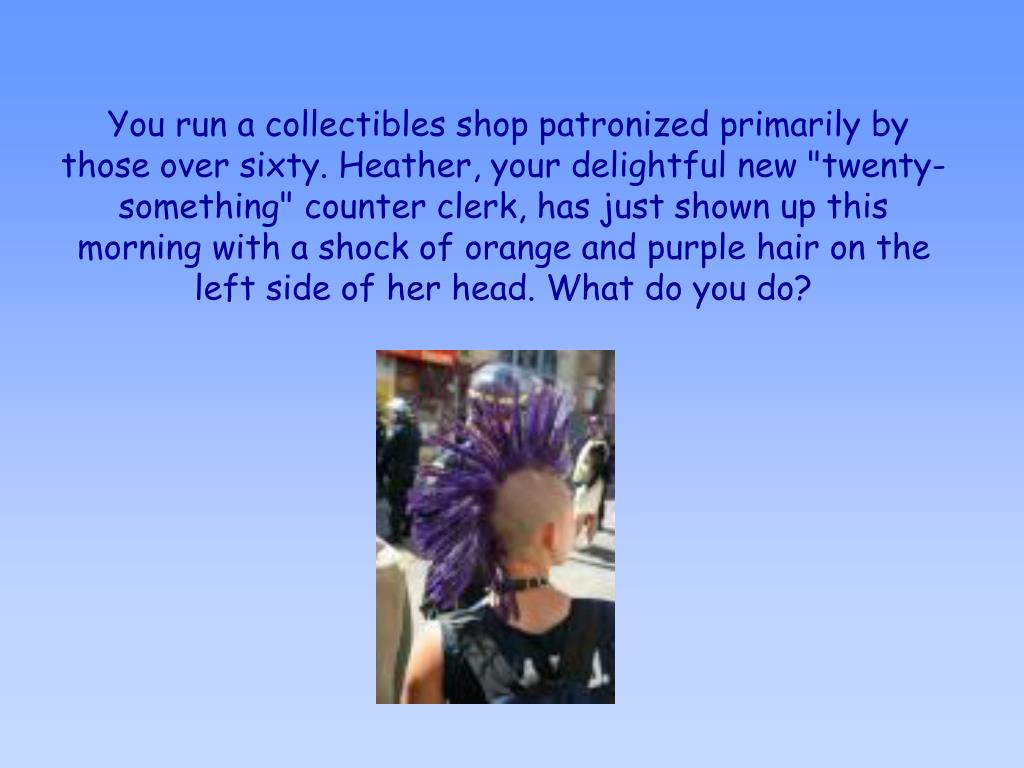 """You run a collectibles shop patronized primarily by those over sixty. Heather, your delightful new """"twenty-something"""" counter clerk, has just shown up this morning with a shock of orange and purple hair on the left side of her head. What do you do?"""