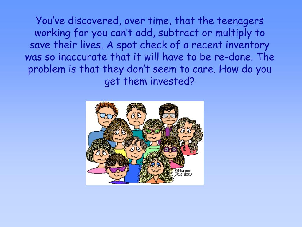 You've discovered, over time, that the teenagers working for you can't add, subtract or multiply to save their lives. A spot check of a recent inventory was so inaccurate that it will have to be re-done. The problem is that they don't seem to care. How do you get them invested?