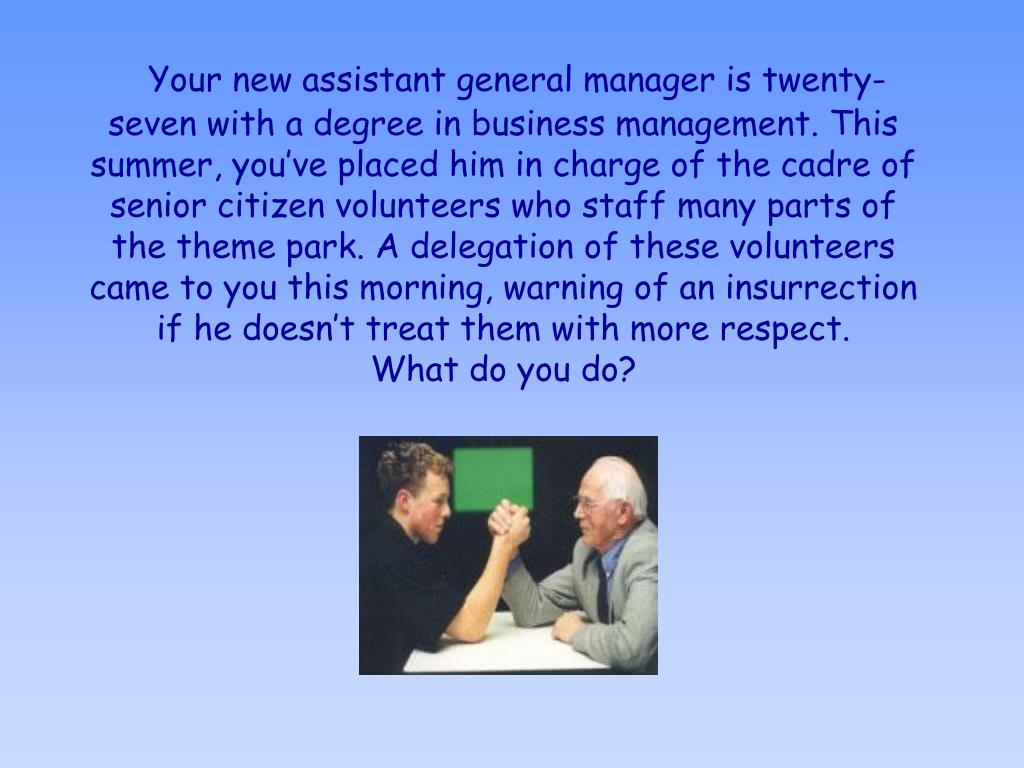 Your new assistant general manager is twenty-seven with a degree in business management. This summer, you've placed him in charge of the cadre of senior citizen volunteers who staff many parts of the theme park. A delegation of these volunteers came to you this morning, warning of an insurrection if he doesn't treat them with more respect.