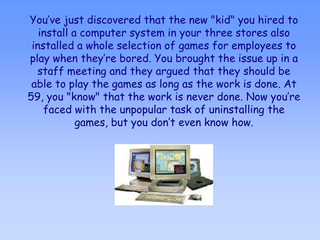 """You've just discovered that the new """"kid"""" you hired to install a computer system in your three stores also installed a whole selection of games for employees to play when they're bored. You brought the issue up in a staff meeting and they argued that they should be able to play the games as long as the work is done. At 59, you """"know"""" that the work is never done. Now you're faced with the unpopular task of uninstalling the games, but you don't even know how."""