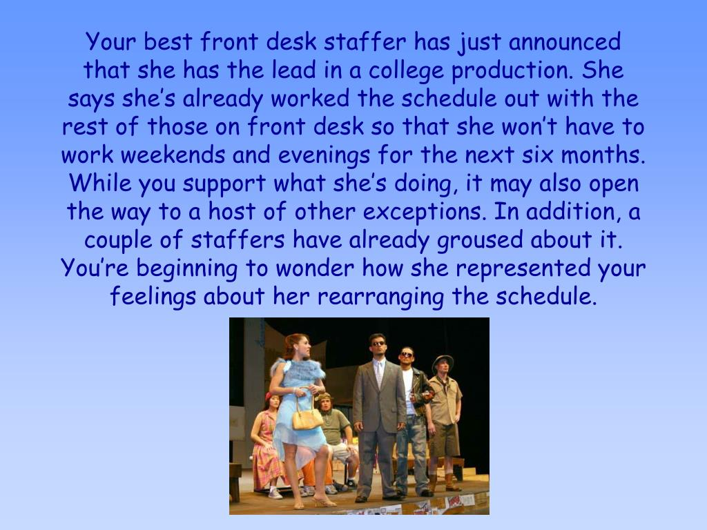 Your best front desk staffer has just announced that she has the lead in a college production. She says she's already worked the schedule out with the rest of those on front desk so that she won't have to work weekends and evenings for the next six months. While you support what she's doing, it may also open the way to a host of other exceptions. In addition, a couple of staffers have already groused about it. You're beginning to wonder how she represented your feelings about her rearranging the schedule.