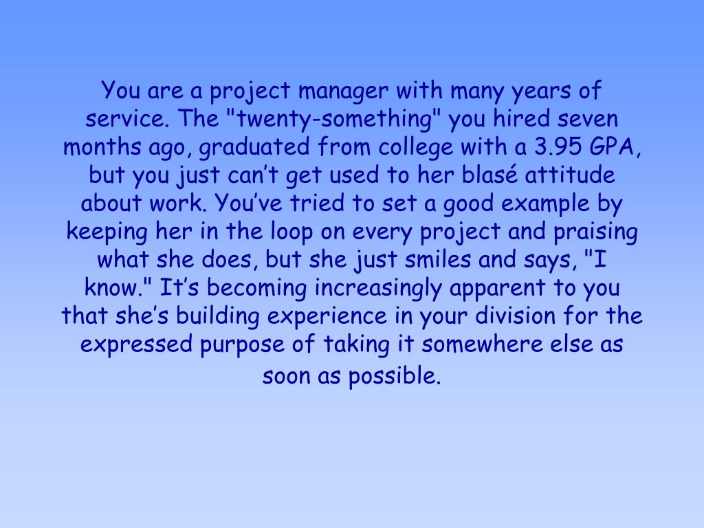 """You are a project manager with many years of service. The """"twenty-something"""" you hired seven months ago, graduated from college with a 3.95 GPA, but you just can't get used to her blasé attitude about work. You've tried to set a good example by keeping her in the loop on every project and praising what she does, but she just smiles and says, """"I know."""" It's becoming increasingly apparent to you that she's building experience in your division for the expressed purpose of taking it somewhere else as soon as possible."""