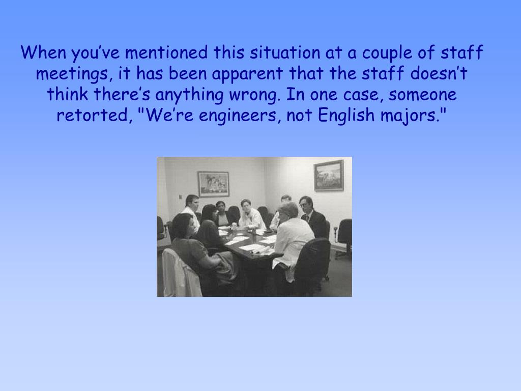 """When you've mentioned this situation at a couple of staff meetings, it has been apparent that the staff doesn't think there's anything wrong. In one case, someone retorted, """"We're engineers, not English majors."""""""