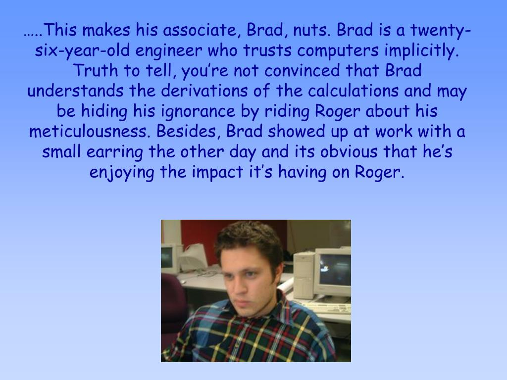 …..This makes his associate, Brad, nuts. Brad is a twenty-six-year-old engineer who trusts computers implicitly. Truth to tell, you're not convinced that Brad understands the derivations of the calculations and may be hiding his ignorance by riding Roger about his meticulousness. Besides, Brad showed up at work with a small earring the other day and its obvious that he's enjoying the impact it's having on Roger.