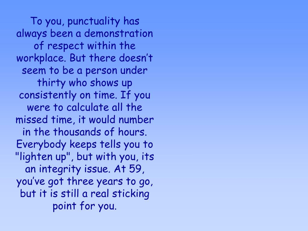 """To you, punctuality has always been a demonstration of respect within the workplace. But there doesn't seem to be a person under thirty who shows up consistently on time. If you were to calculate all the missed time, it would number in the thousands of hours. Everybody keeps tells you to """"lighten up"""", but with you, its an integrity issue. At 59, you've got three years to go, but it is still a real sticking point for you."""