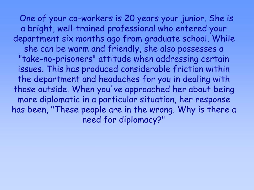 """One of your co-workers is 20 years your junior. She is a bright, well-trained professional who entered your department six months ago from graduate school. While she can be warm and friendly, she also possesses a """"take-no-prisoners"""" attitude when addressing certain issues. This has produced considerable friction within the department and headaches for you in dealing with those outside. When you've approached her about being more diplomatic in a particular situation, her response has been, """"These people are in the wrong. Why is there a need for diplomacy?"""""""