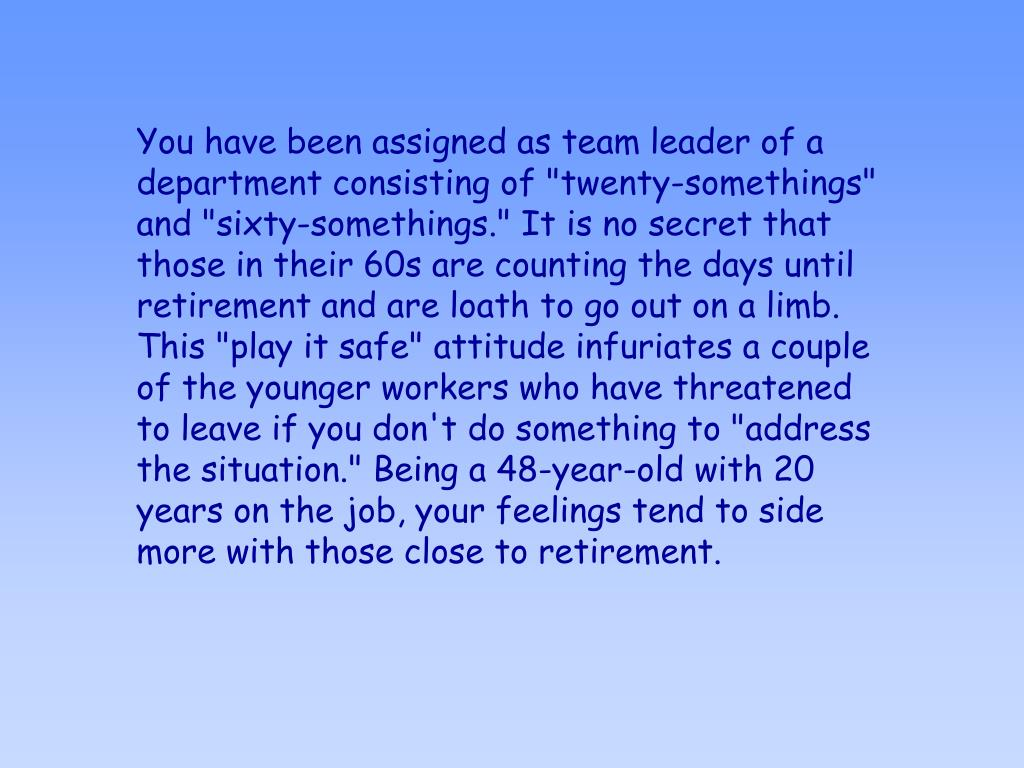 """You have been assigned as team leader of a department consisting of """"twenty-somethings"""" and """"sixty-somethings."""" It is no secret that those in their 60s are counting the days until retirement and are loath to go out on a limb. This """"play it safe"""" attitude infuriates a couple of the younger workers who have threatened to leave if you don't do something to """"address the situation."""" Being a 48-year-old with 20 years on the job, your feelings tend to side more with those close to retirement."""