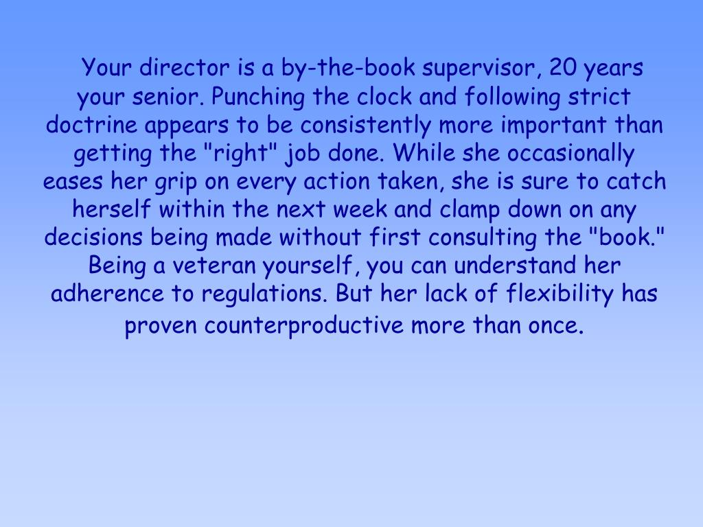 """Your director is a by-the-book supervisor, 20 years your senior. Punching the clock and following strict doctrine appears to be consistently more important than getting the """"right"""" job done. While she occasionally eases her grip on every action taken, she is sure to catch herself within the next week and clamp down on any decisions being made without first consulting the """"book."""" Being a veteran yourself, you can understand her adherence to regulations. But her lack of flexibility has proven counterproductive more than once"""