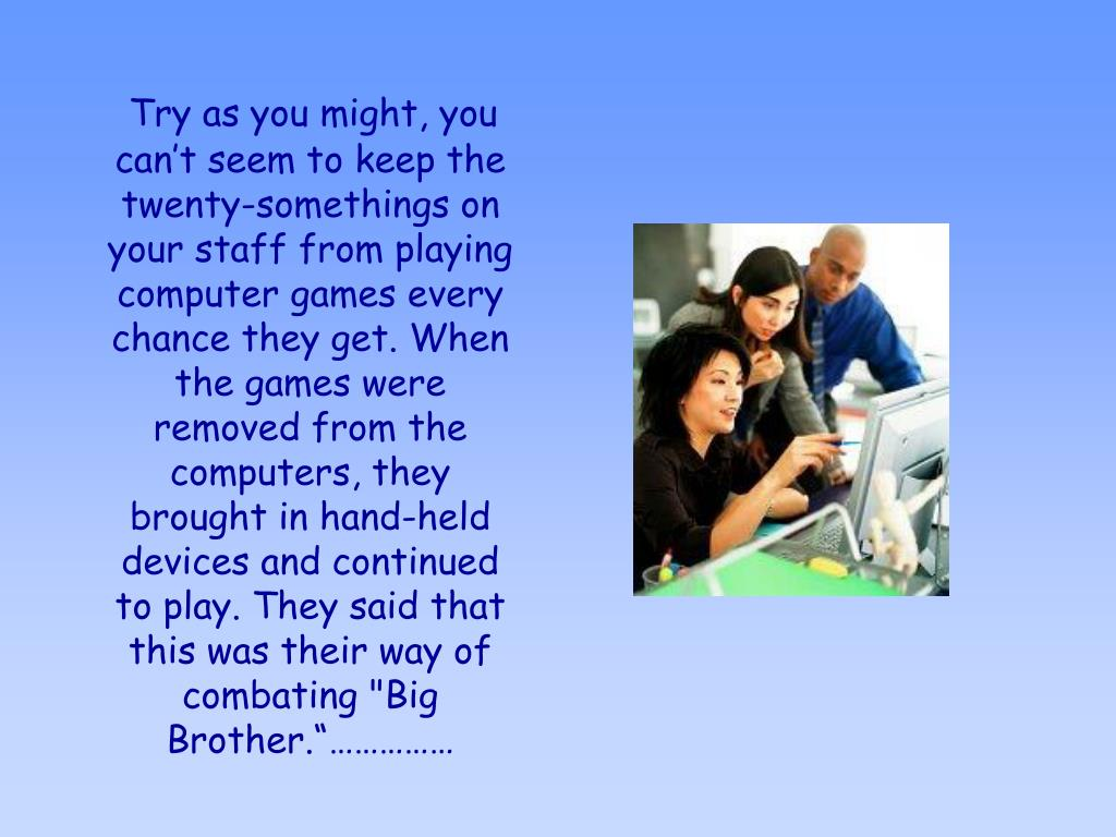 """Try as you might, you can't seem to keep the twenty-somethings on your staff from playing computer games every chance they get. When the games were removed from the computers, they brought in hand-held devices and continued to play. They said that this was their way of combating """"Big Brother.""""……………"""