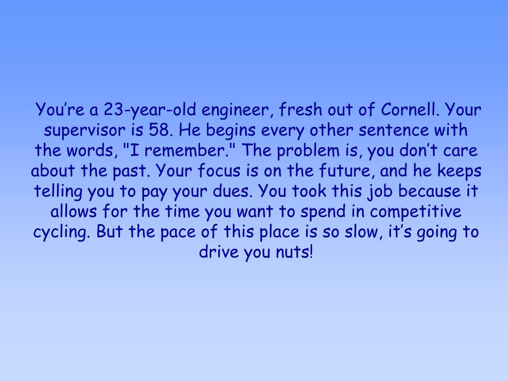 """You're a 23-year-old engineer, fresh out of Cornell. Your supervisor is 58. He begins every other sentence with the words, """"I remember."""" The problem is, you don't care about the past. Your focus is on the future, and he keeps telling you to pay your dues. You took this job because it allows for the time you want to spend in competitive cycling. But the pace of this place is so slow, it's going to drive you nuts!"""