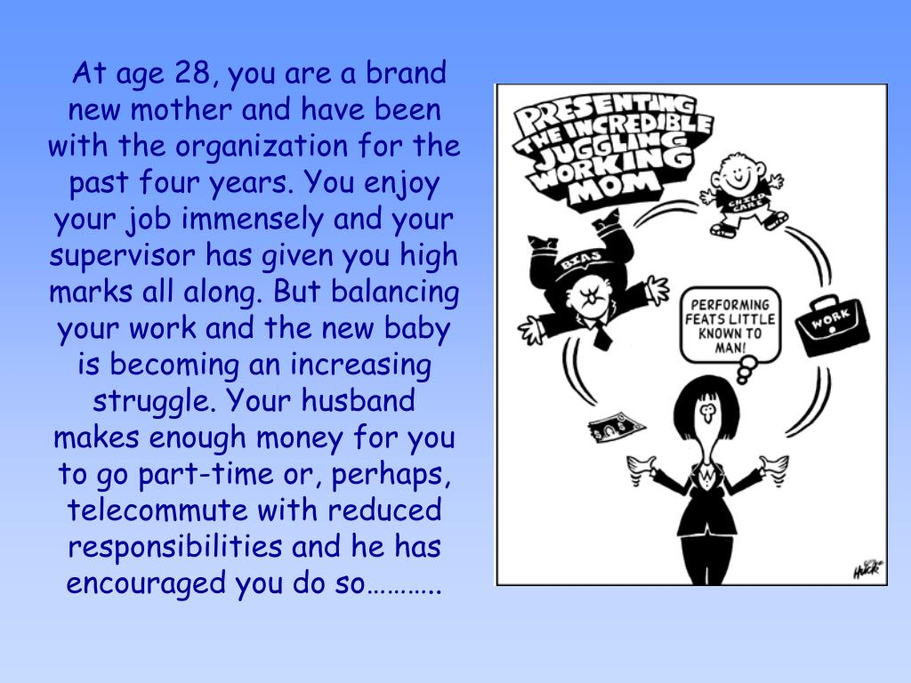 At age 28, you are a brand new mother and have been with the organization for the past four years. You enjoy your job immensely and your supervisor has given you high marks all along. But balancing your work and the new baby is becoming an increasing struggle. Your husband makes enough money for you to go part-time or, perhaps, telecommute with reduced responsibilities and he has encouraged you do so………..