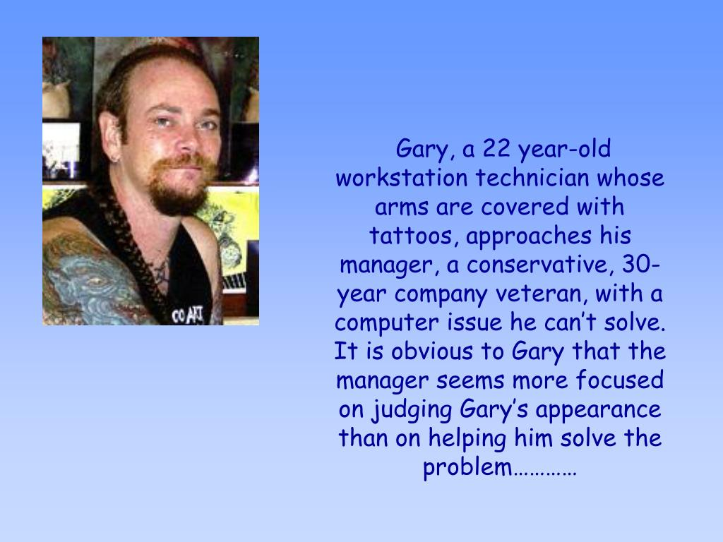 Gary, a 22 year-old workstation technician whose arms are covered with tattoos, approaches his manager, a conservative, 30-year company veteran, with a computer issue he can't solve. It is obvious to Gary that the manager seems more focused on judging Gary's appearance than on helping him solve the problem…………