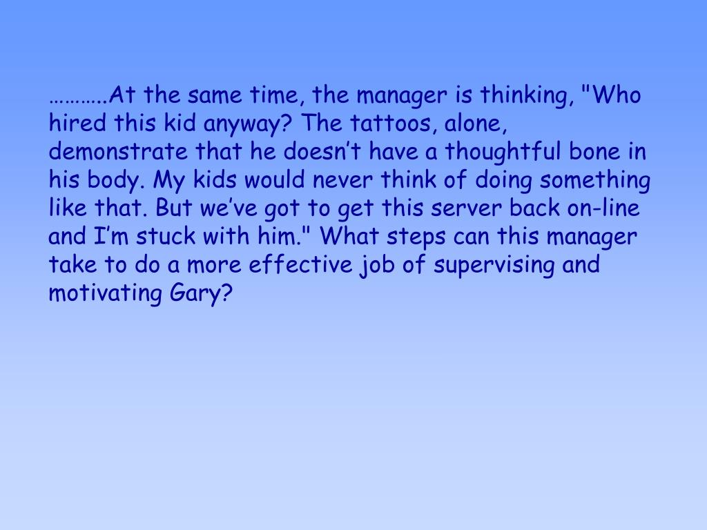 """………..At the same time, the manager is thinking, """"Who hired this kid anyway? The tattoos, alone, demonstrate that he doesn't have a thoughtful bone in his body. My kids would never think of doing something like that. But we've got to get this server back on-line and I'm stuck with him."""" What steps can this manager take to do a more effective job of supervising and motivating Gary?"""
