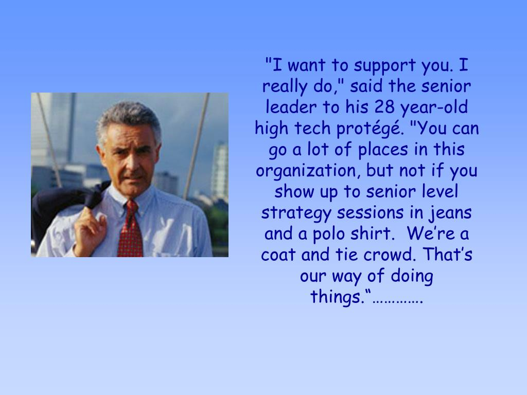 """""""I want to support you. I really do,"""" said the senior leader to his 28 year-old high tech protégé. """"You can go a lot of places in this organization, but not if you show up to senior level strategy sessions in jeans and a polo shirt.  We're a coat and tie crowd. That's our way of doing things.""""…………."""