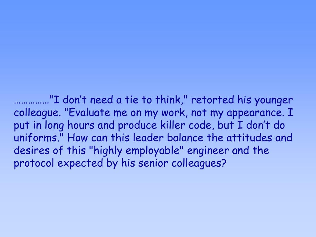 """……………""""I don't need a tie to think,"""" retorted his younger colleague. """"Evaluate me on my work, not my appearance. I put in long hours and produce killer code, but I don't do uniforms."""" How can this leader balance the attitudes and desires of this """"highly employable"""" engineer and the protocol expected by his senior colleagues?"""