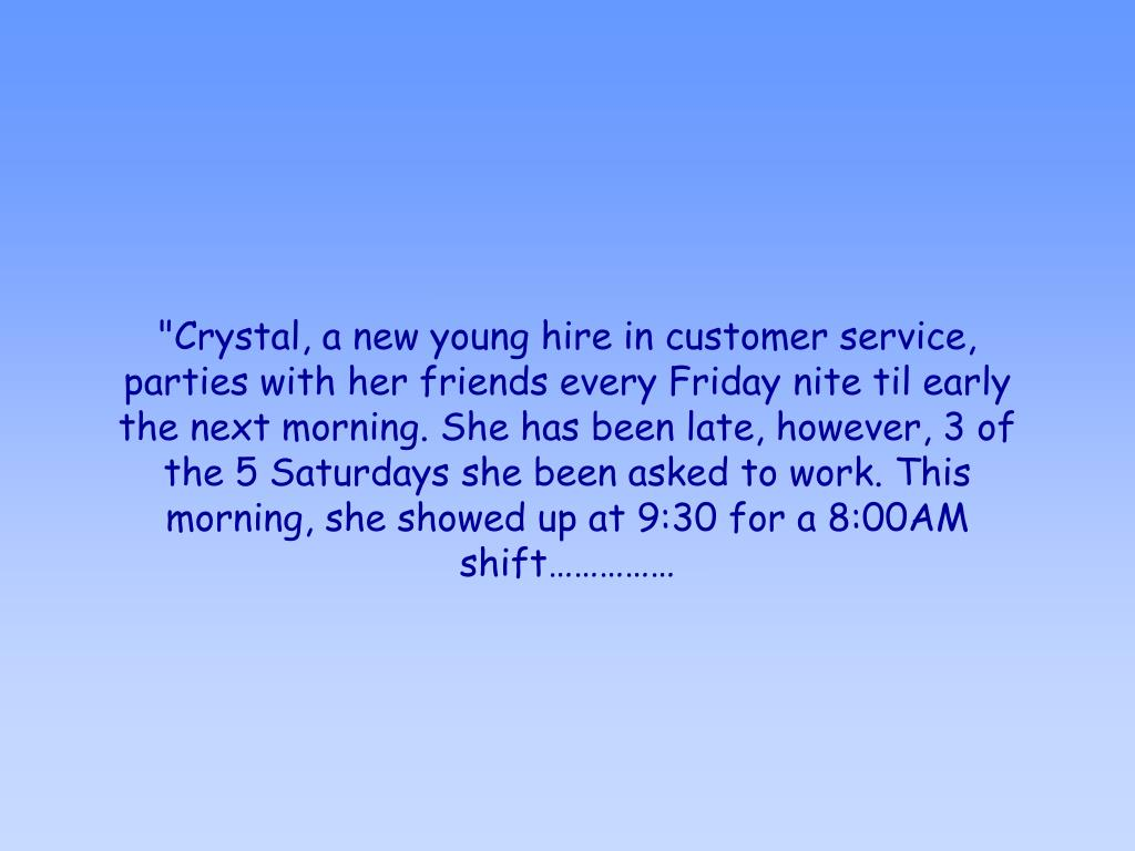"""""""Crystal, a new young hire in customer service, parties with her friends every Friday nite til early the next morning. She has been late, however, 3 of the 5 Saturdays she been asked to work. This morning, she showed up at 9:30 for a 8:00AM shift……………"""