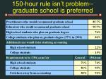 150 hour rule isn t problem graduate school is preferred