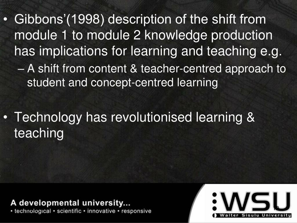 Gibbons'(1998) description of the shift from module 1 to module 2 knowledge production has implications for learning and teaching e.g.