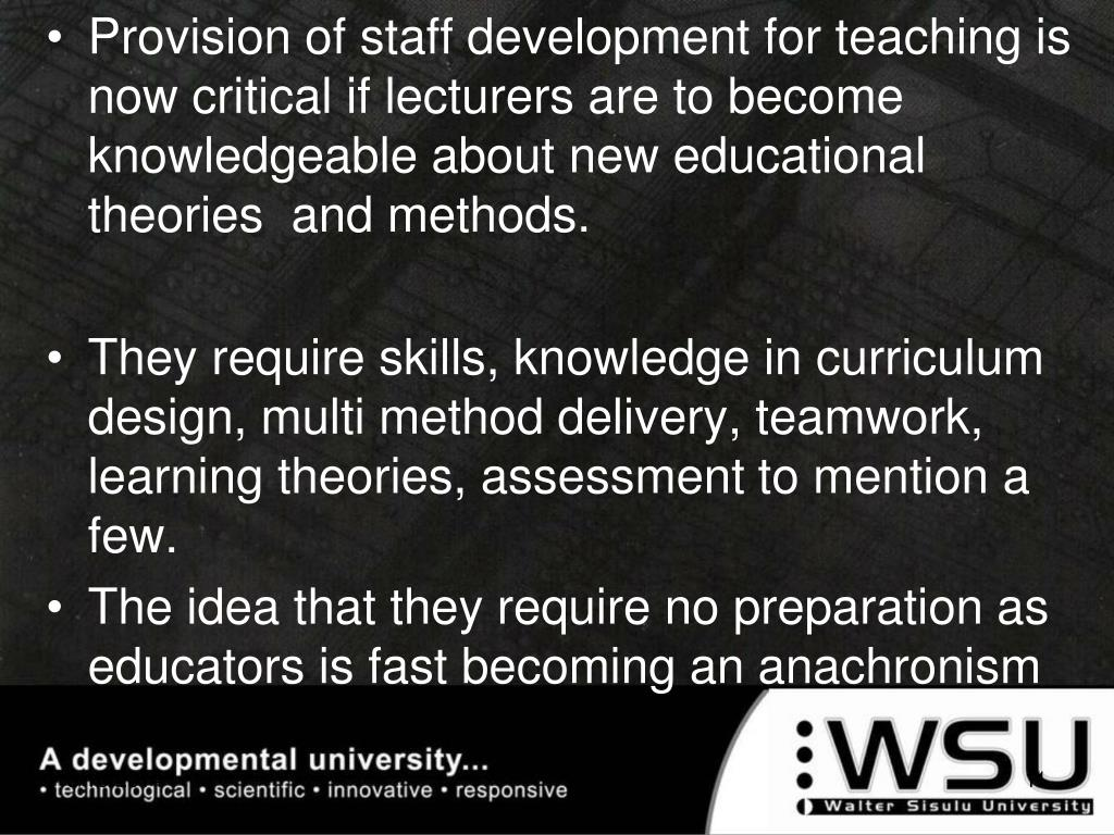 Provision of staff development for teaching is now critical if lecturers are to become knowledgeable about new educational theories  and methods.