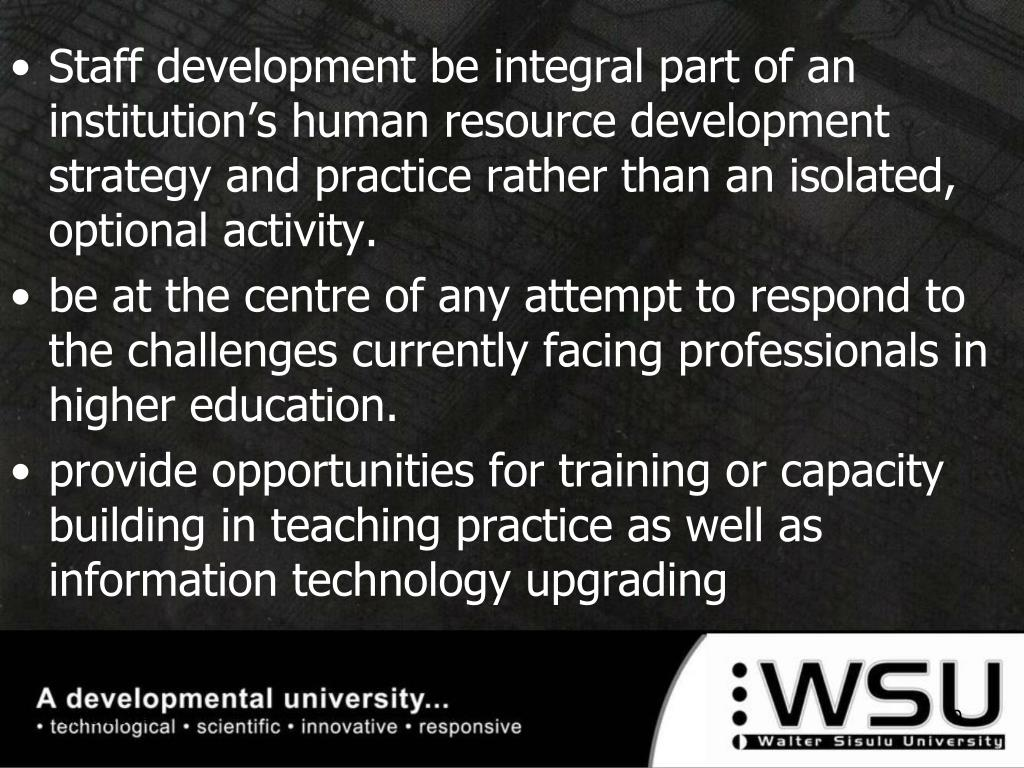 Staff development be integral part of an institution's human resource development strategy and practice rather than an isolated, optional activity.