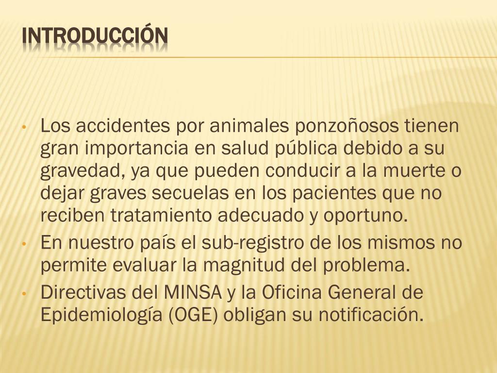 Los accidentes por animales ponzoñosos tienen gran importancia en salud pública debido a su gravedad, ya que pueden conducir a la muerte o dejar graves secuelas en los pacientes que no reciben tratamiento adecuado y oportuno.