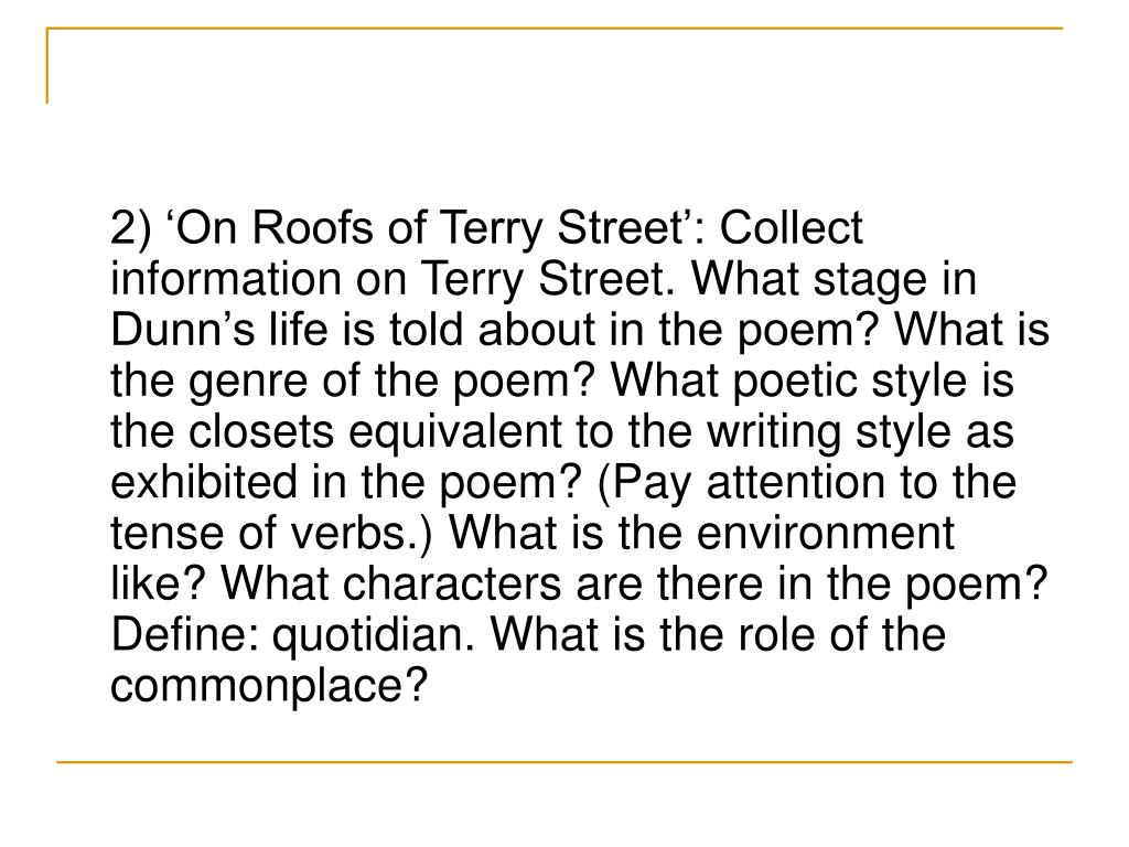 2) 'On Roofs of Terry Street': Collect information on Terry Street. What stage in Dunn's life is told about in the poem? What is the genre of the poem? What poetic style is the closets equivalent to the writing style as exhibited in the poem? (Pay attention to the tense of verbs.) What is the environment like? What characters are there in the poem? Define: quotidian. What is the role of the commonplace?